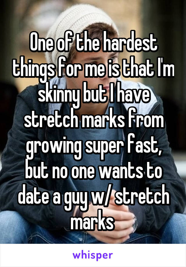 One of the hardest things for me is that I'm skinny but I have stretch marks from growing super fast, but no one wants to date a guy w/ stretch marks