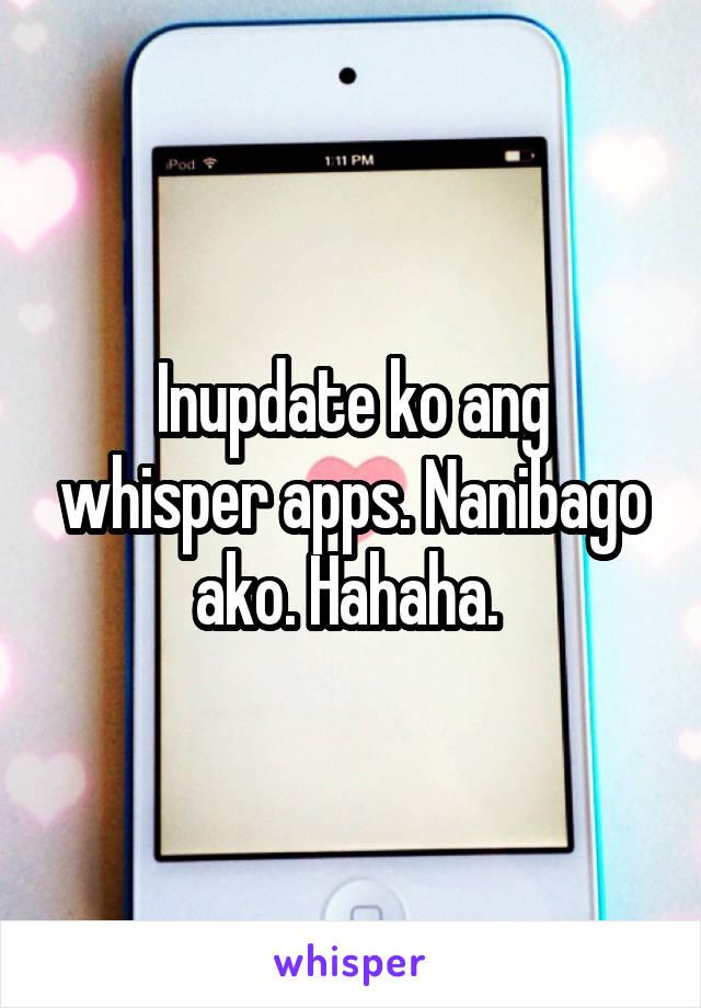 Inupdate ko ang whisper apps. Nanibago ako. Hahaha.