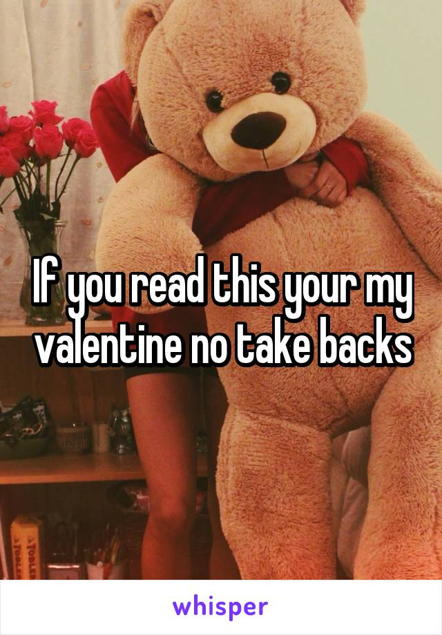 If you read this your my valentine no take backs
