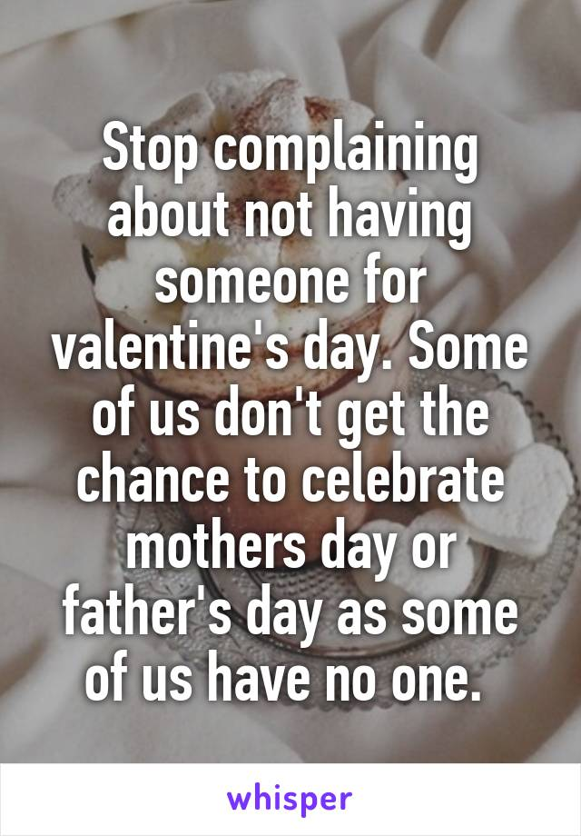 Stop complaining about not having someone for valentine's day. Some of us don't get the chance to celebrate mothers day or father's day as some of us have no one.
