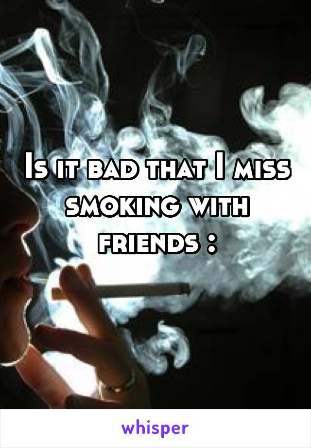 Is it bad that I miss smoking with friends :\