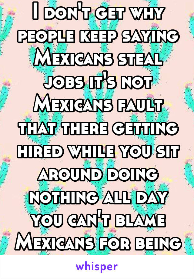 I don't get why people keep saying Mexicans steal jobs it's not Mexicans fault that there getting hired while you sit around doing nothing all day you can't blame Mexicans for being productive