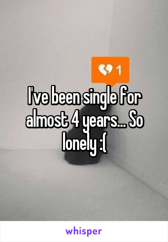 I've been single for almost 4 years... So lonely :(