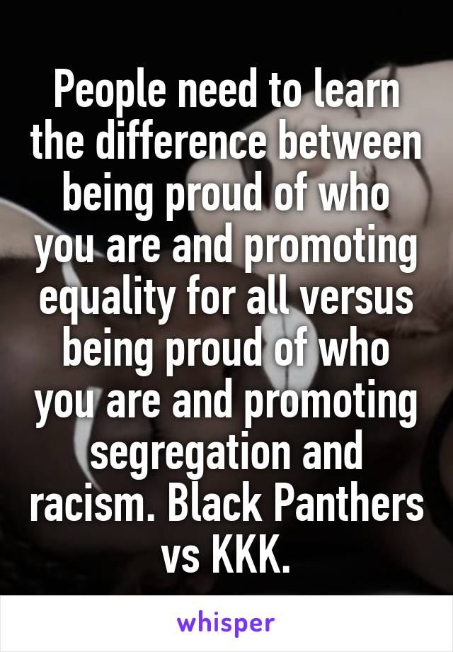 People need to learn the difference between being proud of who you are and promoting equality for all versus being proud of who you are and promoting segregation and racism. Black Panthers vs KKK.