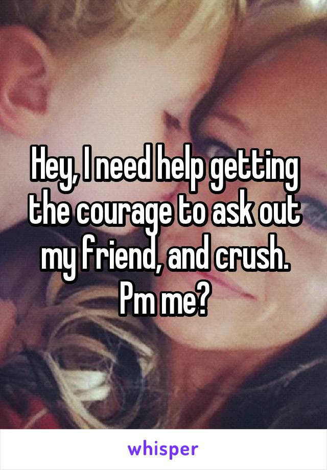Hey, I need help getting the courage to ask out my friend, and crush. Pm me?