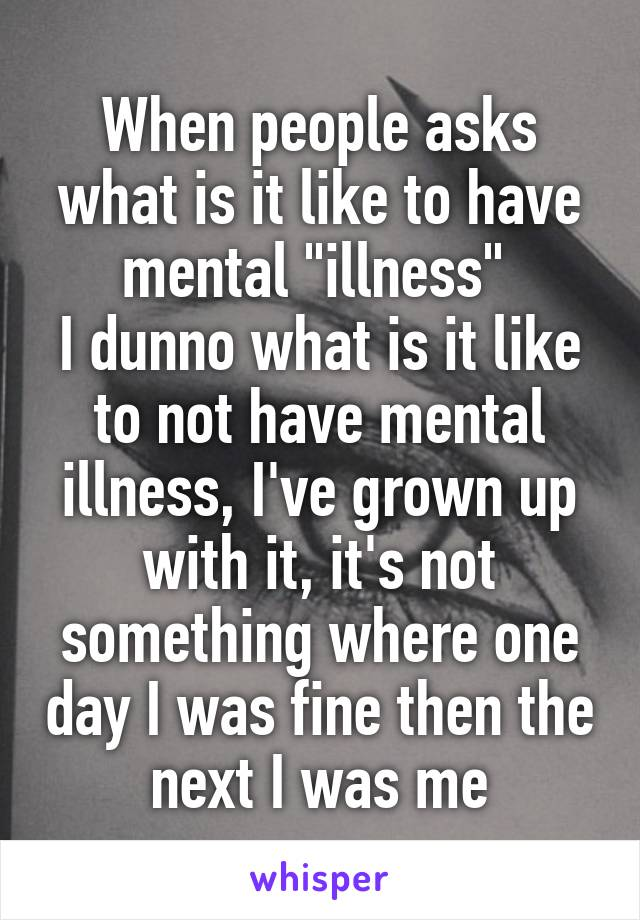 "When people asks what is it like to have mental ""illness""  I dunno what is it like to not have mental illness, I've grown up with it, it's not something where one day I was fine then the next I was me"