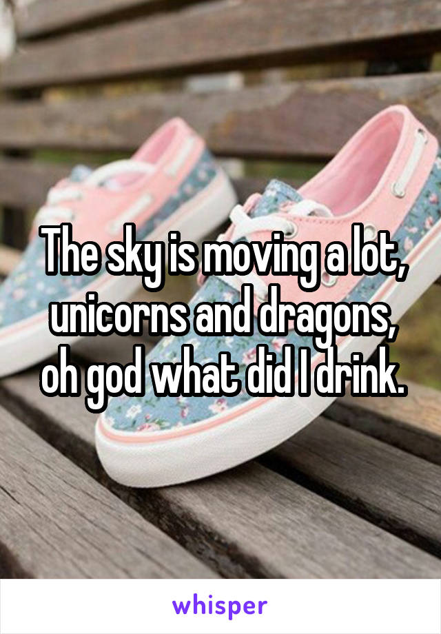 The sky is moving a lot, unicorns and dragons, oh god what did I drink.