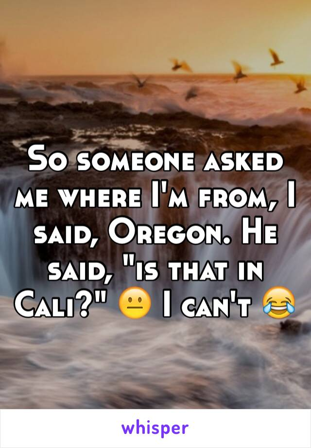 """So someone asked me where I'm from, I said, Oregon. He said, """"is that in Cali?"""" 😐 I can't 😂"""