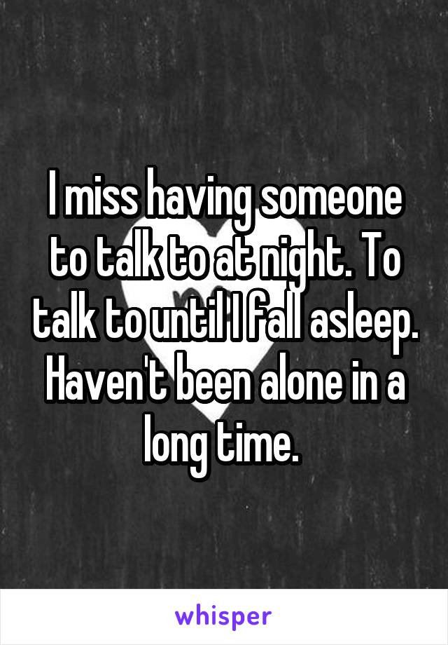 I miss having someone to talk to at night. To talk to until I fall asleep. Haven't been alone in a long time.