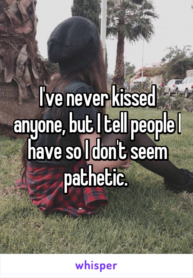 I've never kissed anyone, but I tell people I have so I don't seem pathetic.