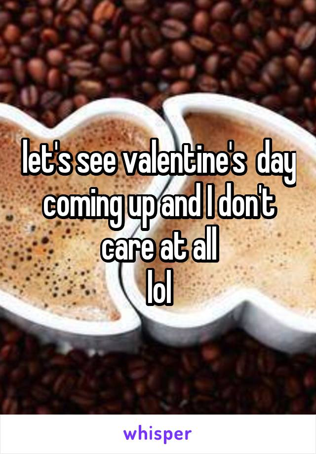 let's see valentine's  day coming up and I don't care at all  lol