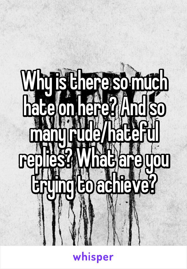 Why is there so much hate on here? And so many rude/hateful replies? What are you trying to achieve?