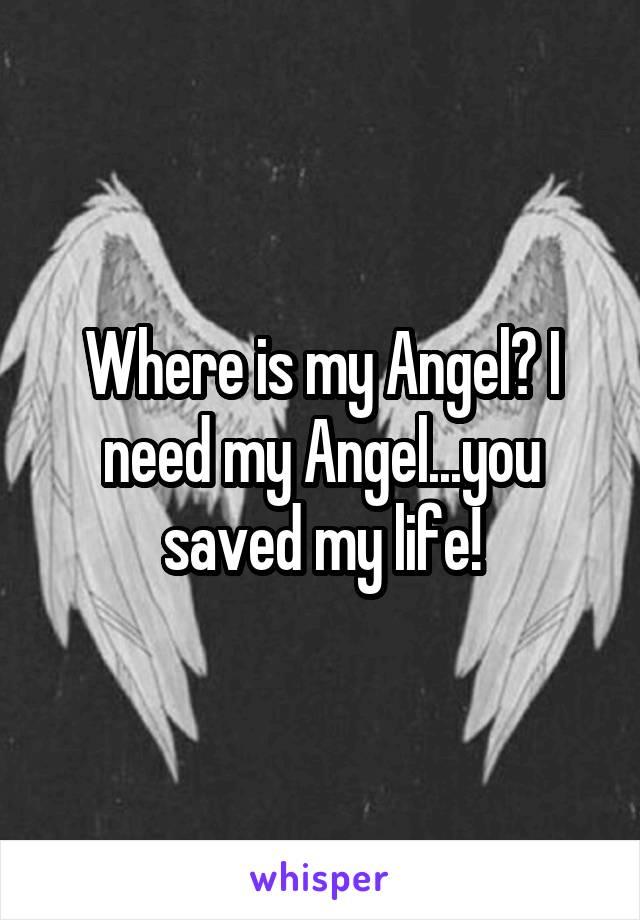 Where is my Angel? I need my Angel...you saved my life!