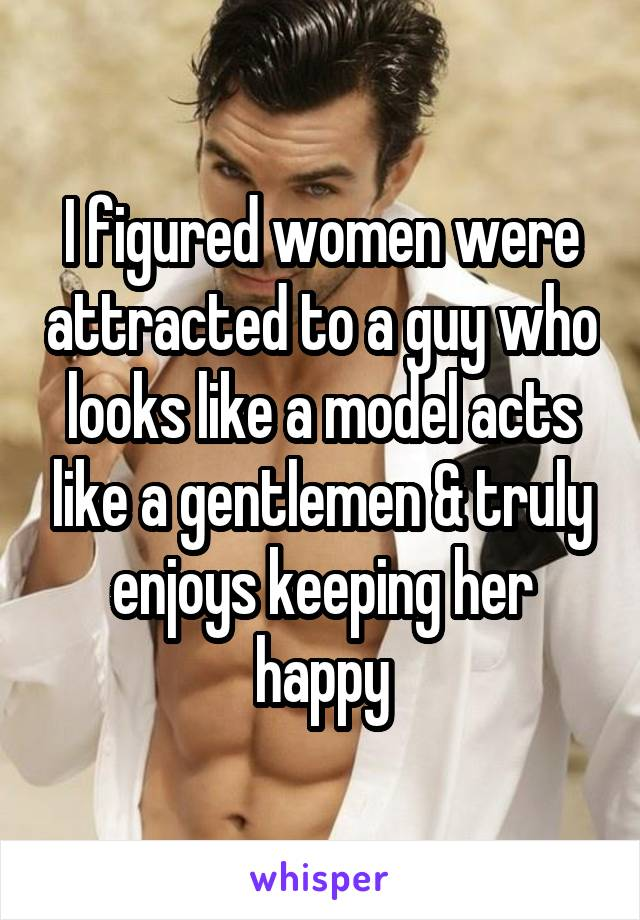 I figured women were attracted to a guy who looks like a model acts like a gentlemen & truly enjoys keeping her happy