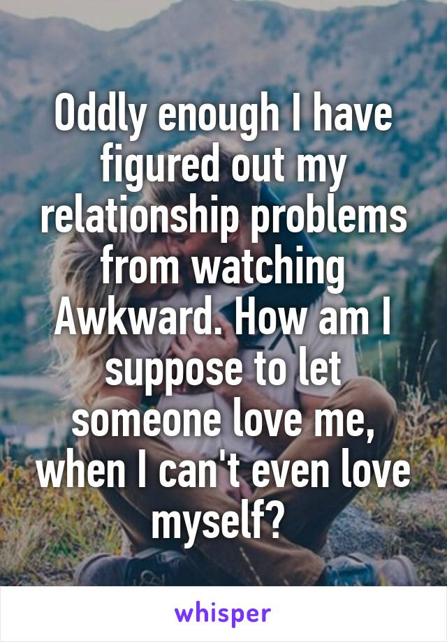 Oddly enough I have figured out my relationship problems from watching Awkward. How am I suppose to let someone love me, when I can't even love myself?