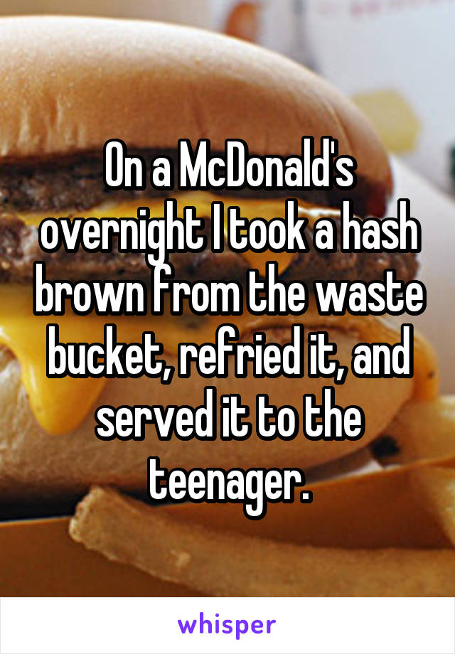 On a McDonald's overnight I took a hash brown from the waste bucket, refried it, and served it to the teenager.