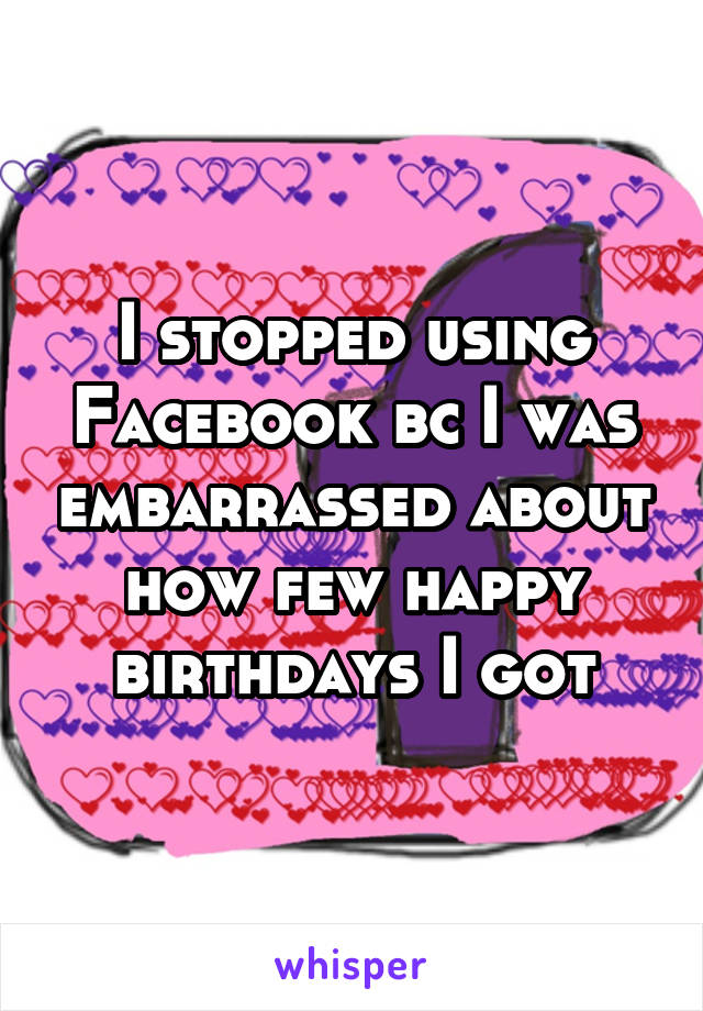I stopped using Facebook bc I was embarrassed about how few happy birthdays I got