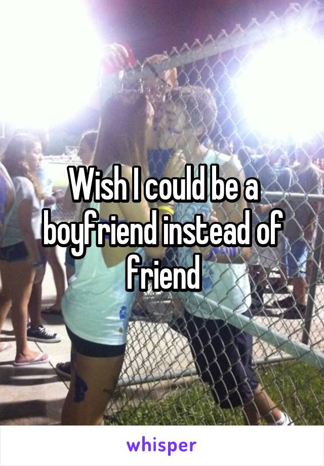 Wish I could be a boyfriend instead of friend