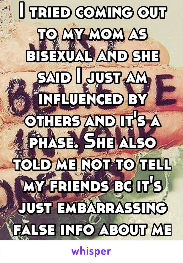 I tried coming out to my mom as bisexual and she said I just am influenced by others and it's a phase. She also told me not to tell my friends bc it's just embarrassing false info about me but it aint