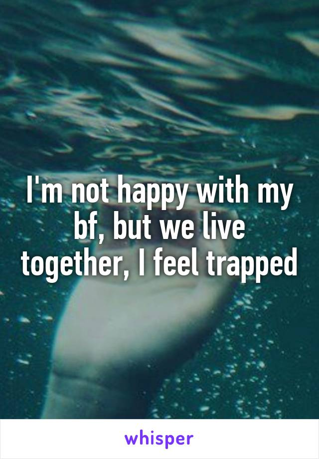 I'm not happy with my bf, but we live together, I feel trapped