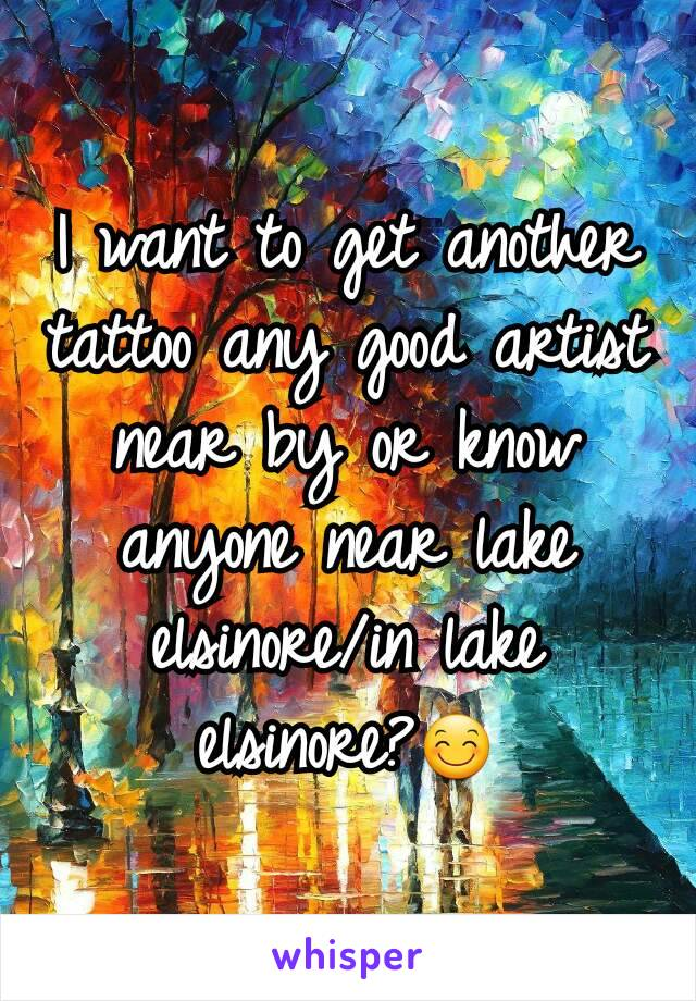 I want to get another tattoo any good artist near by or know anyone near lake elsinore/in lake elsinore?😊