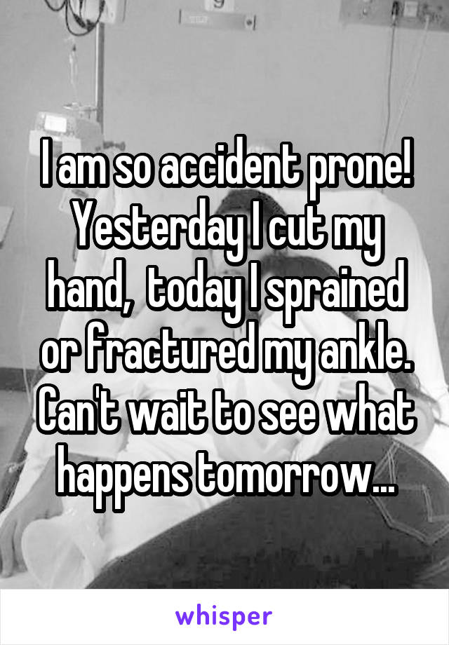 I am so accident prone! Yesterday I cut my hand,  today I sprained or fractured my ankle. Can't wait to see what happens tomorrow...