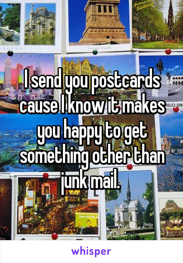 I send you postcards cause I know it makes you happy to get something other than junk mail.