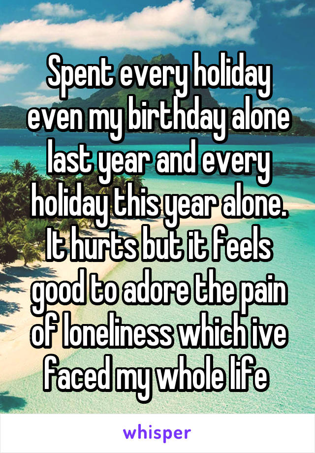 Spent every holiday even my birthday alone last year and every holiday this year alone. It hurts but it feels good to adore the pain of loneliness which ive faced my whole life