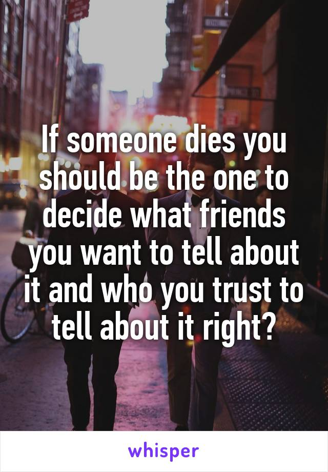 If someone dies you should be the one to decide what friends you want to tell about it and who you trust to tell about it right?