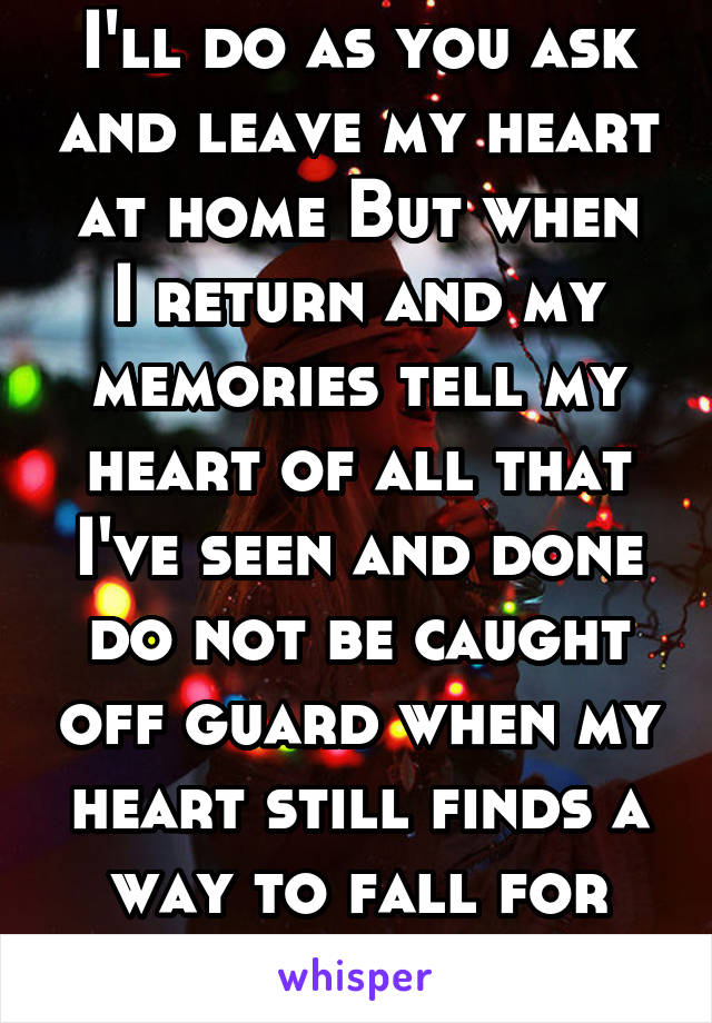 I'll do as you ask and leave my heart at home But when I return and my memories tell my heart of all that I've seen and done do not be caught off guard when my heart still finds a way to fall for you