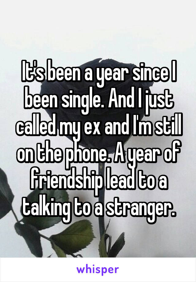 It's been a year since I been single. And I just called my ex and I'm still on the phone. A year of friendship lead to a talking to a stranger.