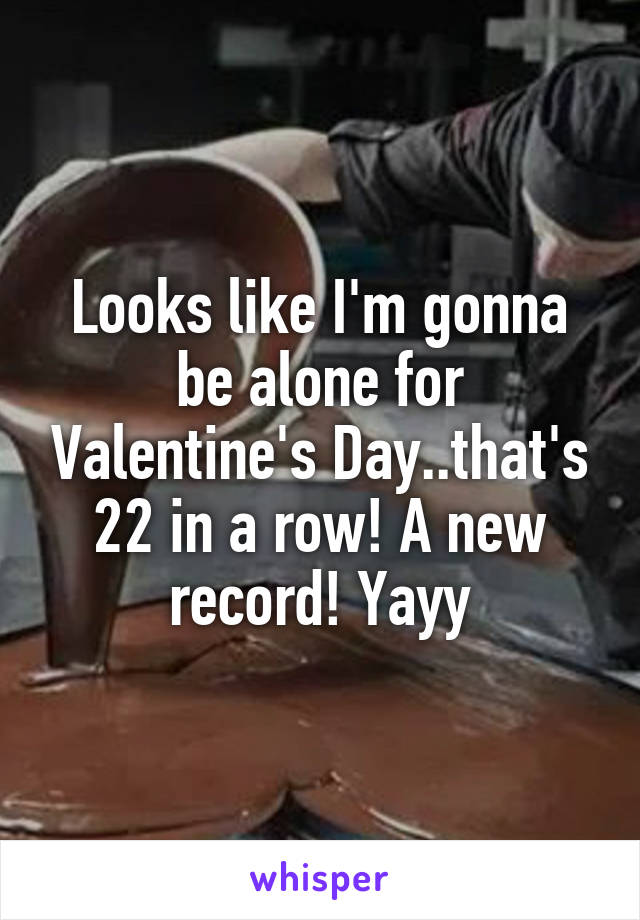 Looks like I'm gonna be alone for Valentine's Day..that's 22 in a row! A new record! Yayy
