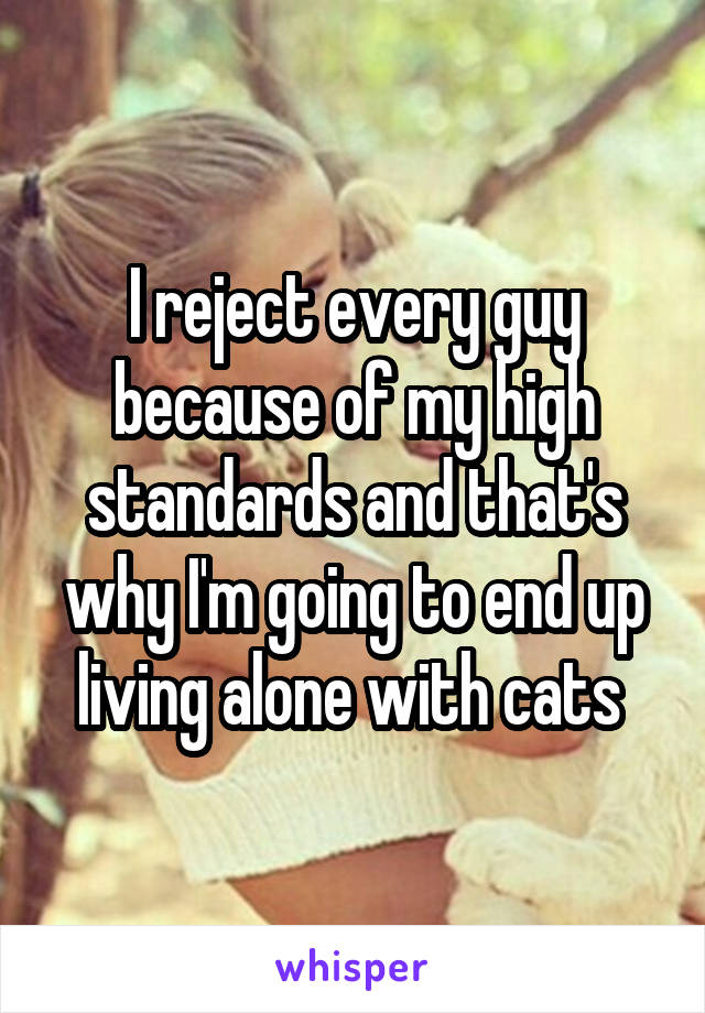 I reject every guy because of my high standards and that's why I'm going to end up living alone with cats