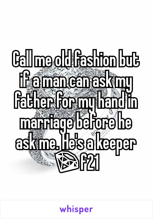 Call me old fashion but if a man can ask my father for my hand in marriage before he ask me. He's a keeper 💎f21