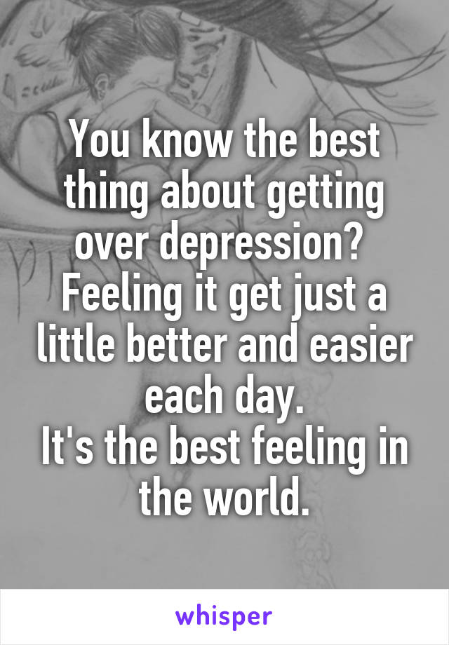 You know the best thing about getting over depression?  Feeling it get just a little better and easier each day. It's the best feeling in the world.