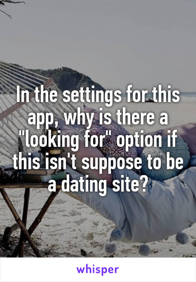 "In the settings for this app, why is there a ""looking for"" option if this isn't suppose to be a dating site?"
