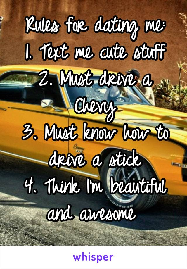 Rules for dating me: 1. Text me cute stuff 2. Must drive a Chevy 3. Must know how to drive a stick 4. Think I'm beautiful and awesome