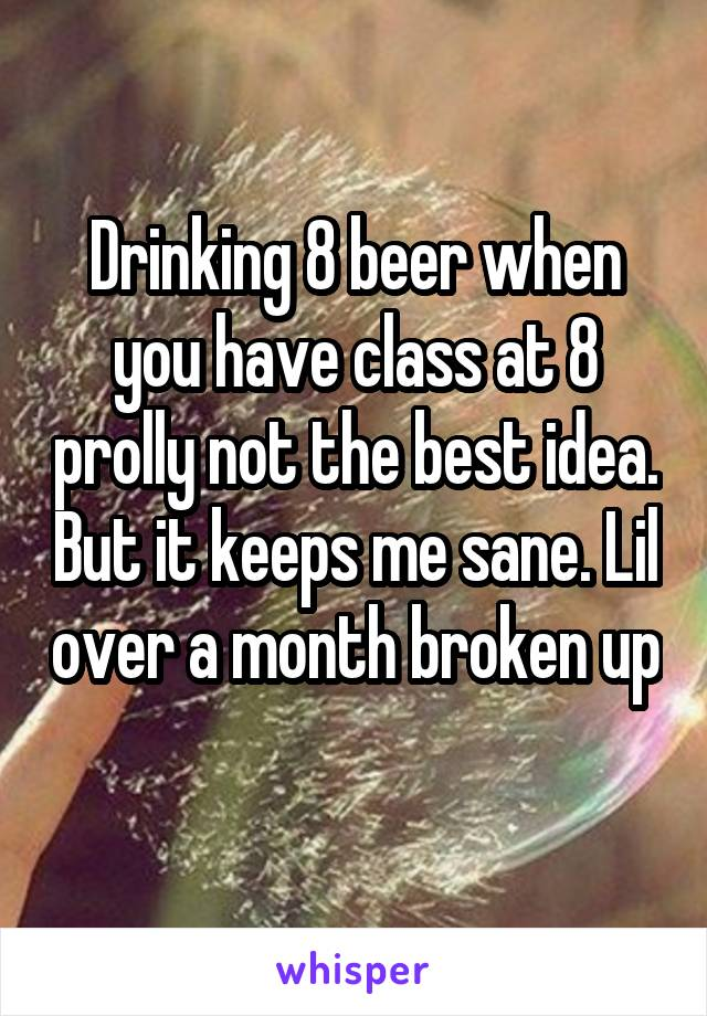 Drinking 8 beer when you have class at 8 prolly not the best idea. But it keeps me sane. Lil over a month broken up