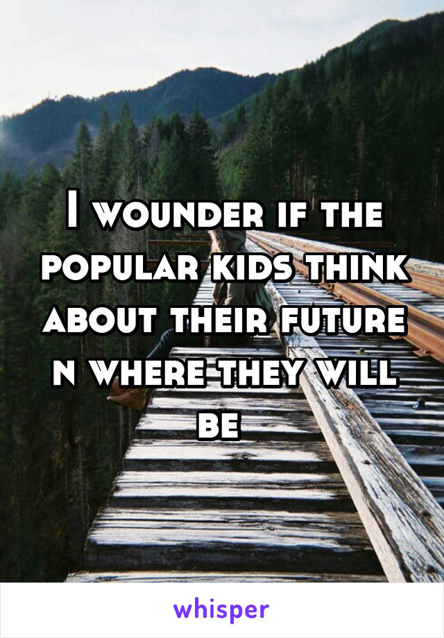 I wounder if the popular kids think about their future n where they will be