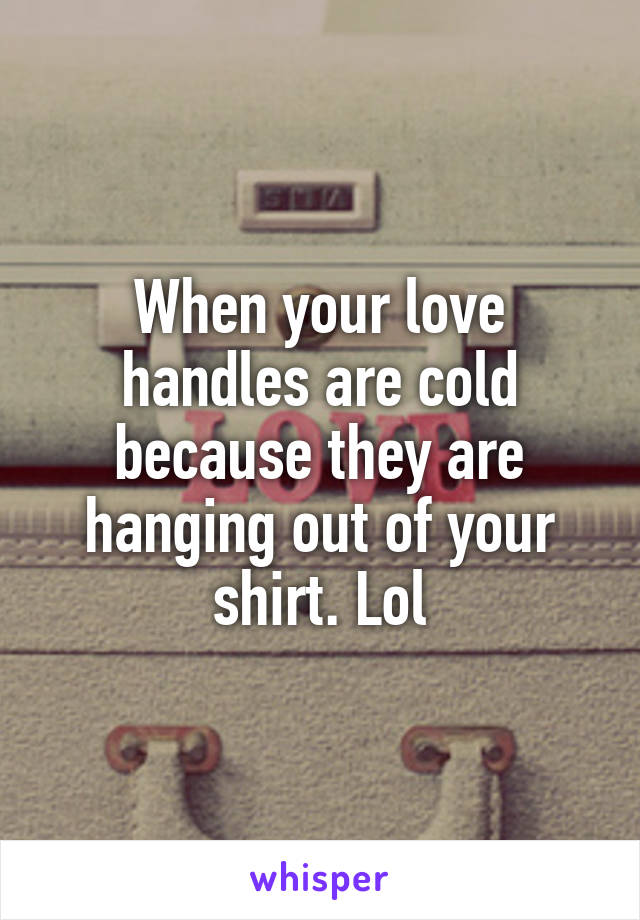 When your love handles are cold because they are hanging out of your shirt. Lol