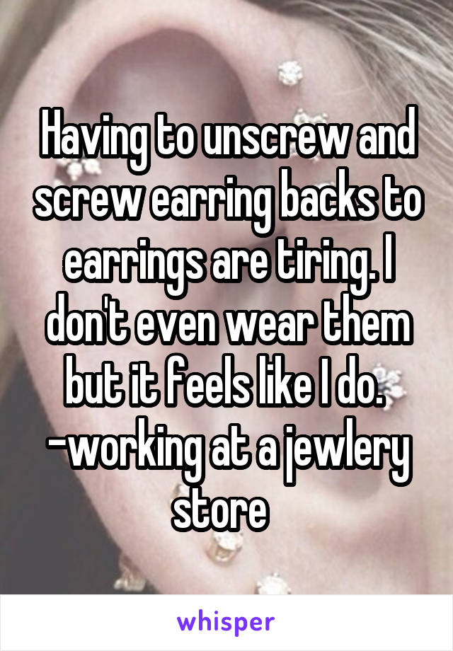Having to unscrew and screw earring backs to earrings are tiring. I don't even wear them but it feels like I do.  -working at a jewlery store