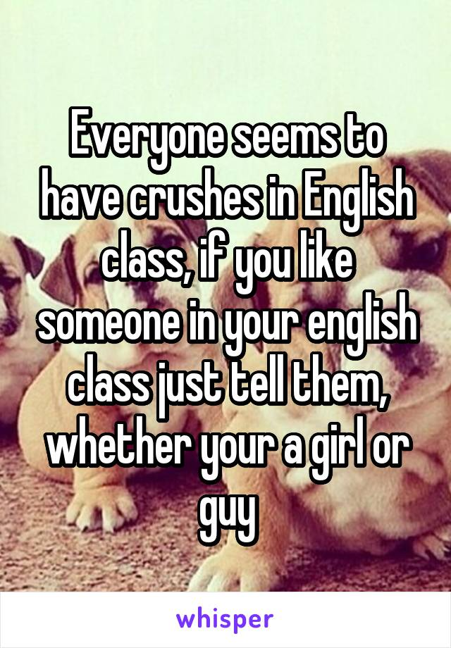Everyone seems to have crushes in English class, if you like someone in your english class just tell them, whether your a girl or guy