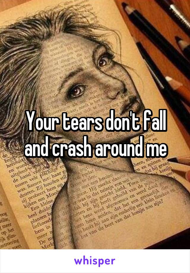 Your tears don't fall and crash around me