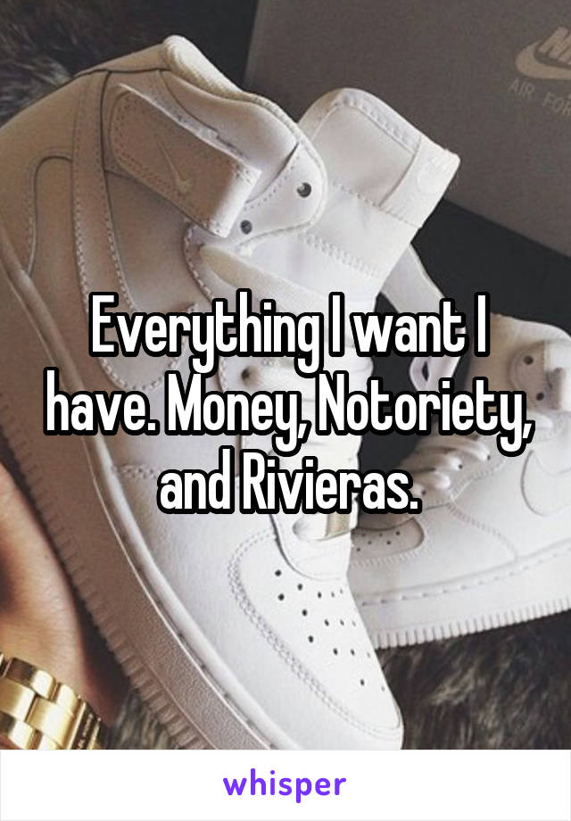 Everything I want I have. Money, Notoriety, and Rivieras.