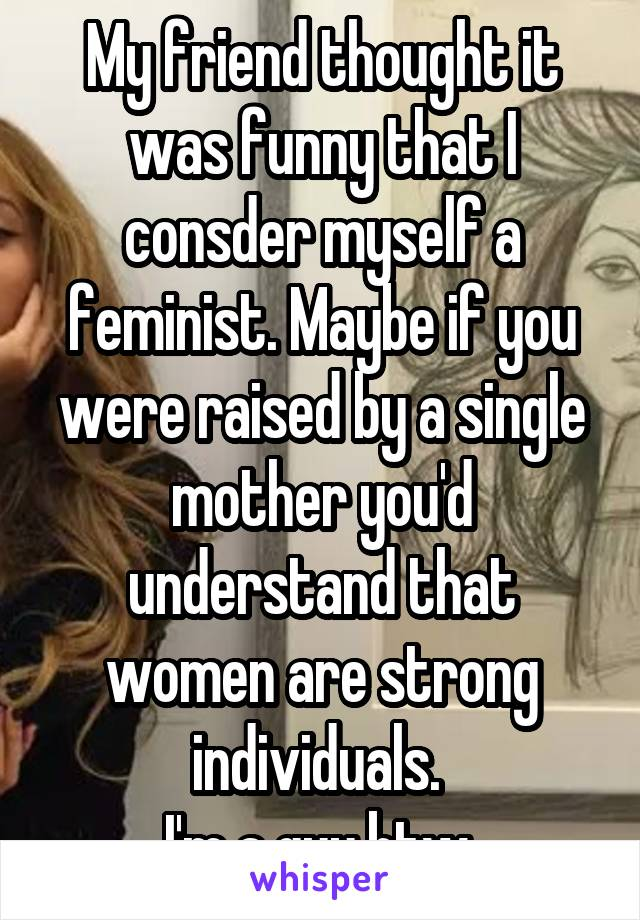 My friend thought it was funny that I consder myself a feminist. Maybe if you were raised by a single mother you'd understand that women are strong individuals.  I'm a guy btw