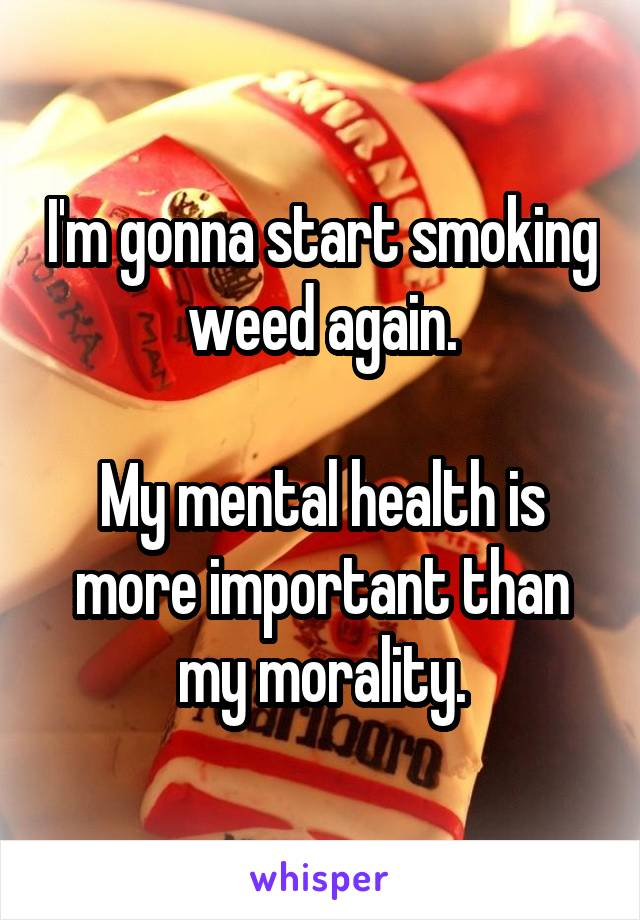 I'm gonna start smoking weed again.  My mental health is more important than my morality.