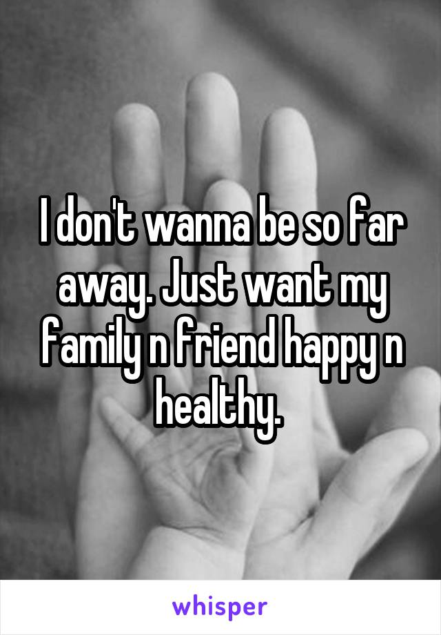 I don't wanna be so far away. Just want my family n friend happy n healthy.