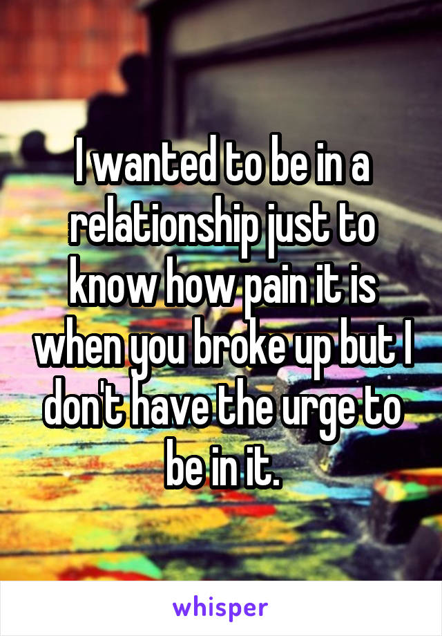 I wanted to be in a relationship just to know how pain it is when you broke up but I don't have the urge to be in it.