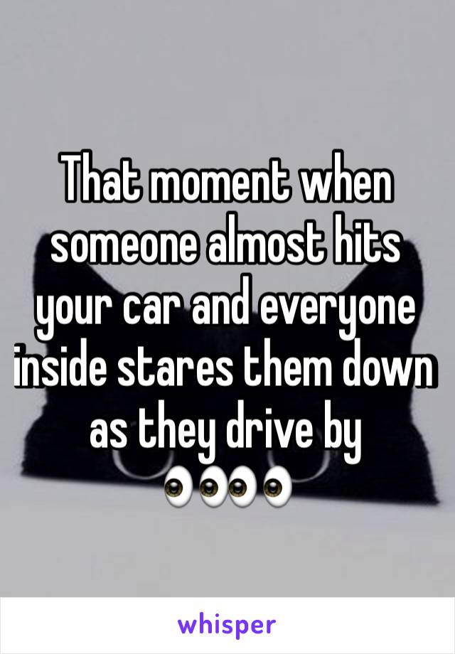 That moment when someone almost hits your car and everyone inside stares them down as they drive by 👀👀