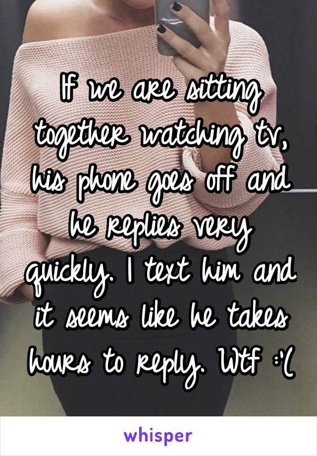 If we are sitting together watching tv, his phone goes off and he replies very quickly. I text him and it seems like he takes hours to reply. Wtf :'(